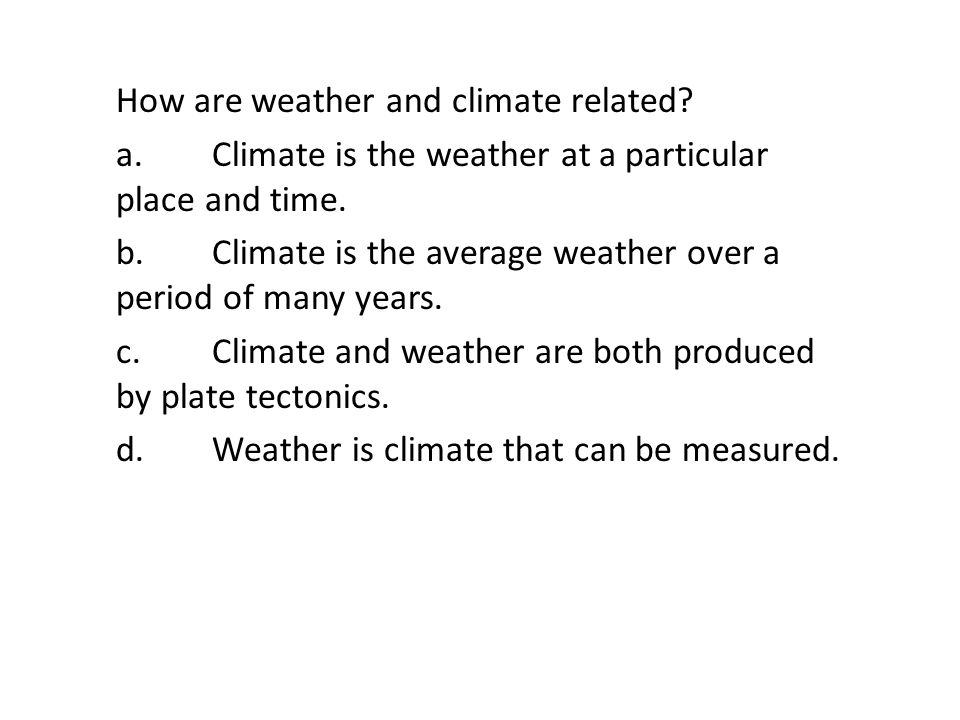 How are weather and climate related? a.Climate is the weather at a particular place and time. b.Climate is the average weather over a period of many y