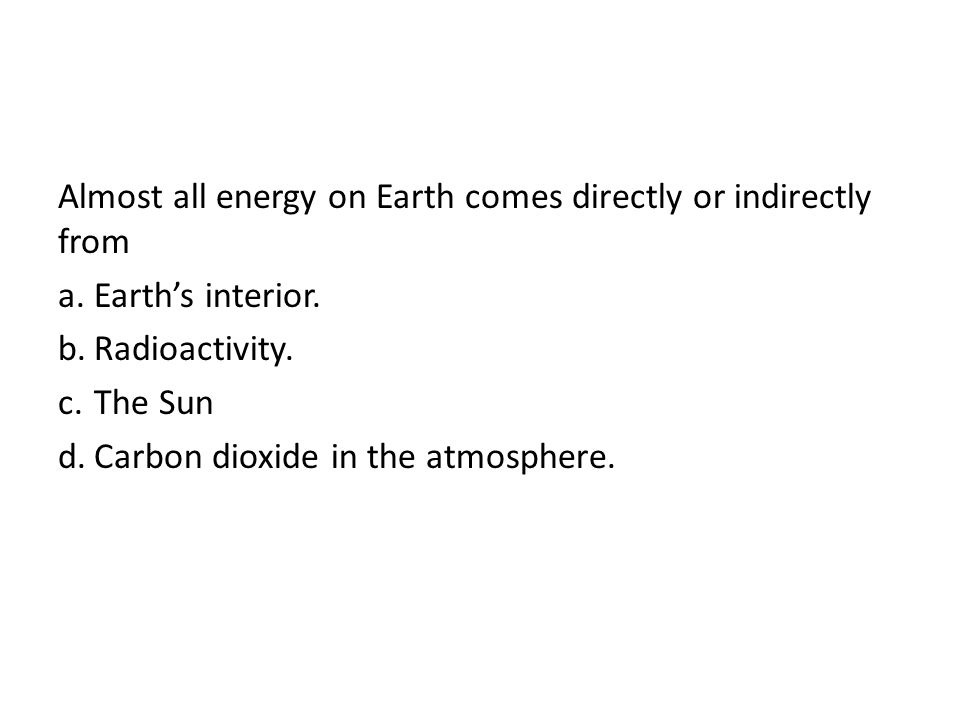 Almost all energy on Earth comes directly or indirectly from a.Earths interior. b.Radioactivity. c.The Sun d.Carbon dioxide in the atmosphere.