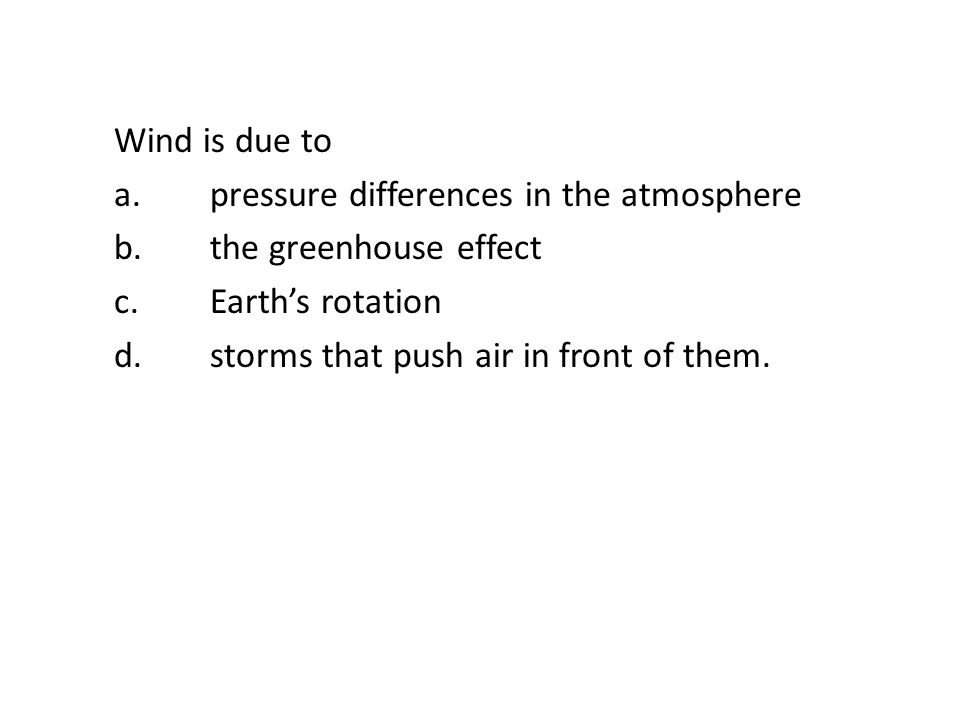 Wind is due to a.pressure differences in the atmosphere b.the greenhouse effect c.Earths rotation d.storms that push air in front of them.
