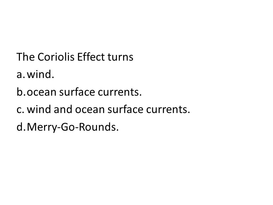 The Coriolis Effect turns a.wind. b.ocean surface currents. c.wind and ocean surface currents. d.Merry-Go-Rounds.