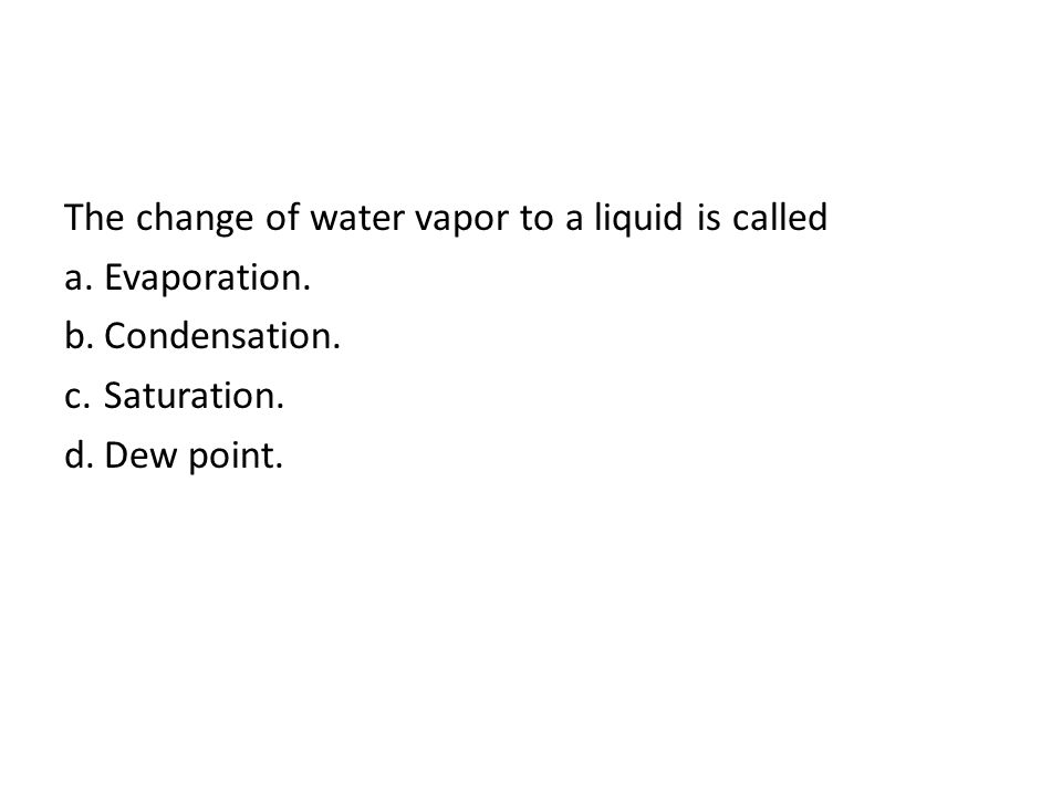 The change of water vapor to a liquid is called a.Evaporation. b.Condensation. c.Saturation. d.Dew point.