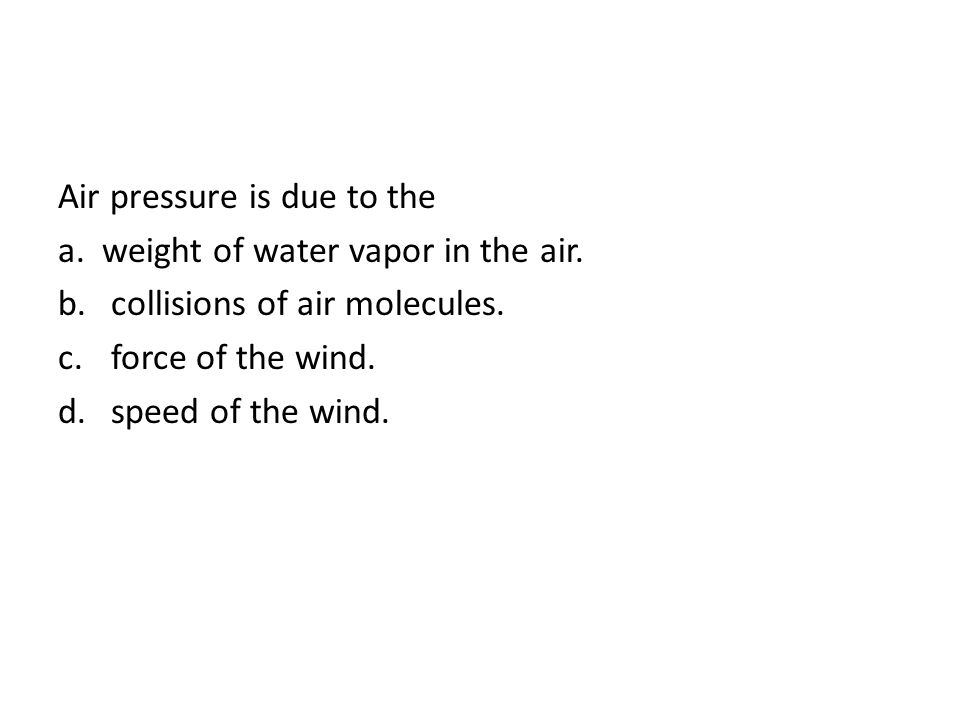 Air pressure is due to the a. weight of water vapor in the air. b. collisions of air molecules. c. force of the wind. d. speed of the wind.