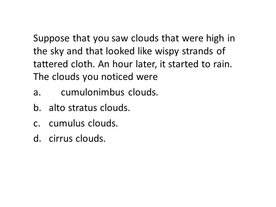 Suppose that you saw clouds that were high in the sky and that looked like wispy strands of tattered cloth. An hour later, it started to rain. The clo