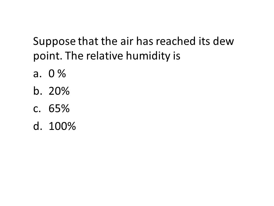 Suppose that the air has reached its dew point. The relative humidity is a.0 % b.20% c.65% d.100%