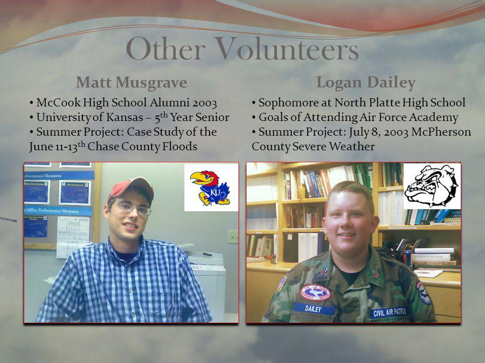 Other Volunteers Matt Musgrave Logan Dailey McCook High School Alumni 2003 University of Kansas – 5 th Year Senior Summer Project: Case Study of the June 11-13 th Chase County Floods Sophomore at North Platte High School Goals of Attending Air Force Academy Summer Project: July 8, 2003 McPherson County Severe Weather