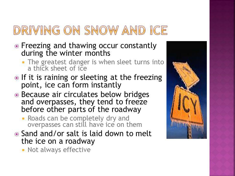 Freezing and thawing occur constantly during the winter months The greatest danger is when sleet turns into a thick sheet of ice If it is raining or sleeting at the freezing point, ice can form instantly Because air circulates below bridges and overpasses, they tend to freeze before other parts of the roadway Roads can be completely dry and overpasses can still have ice on them Sand and/or salt is laid down to melt the ice on a roadway Not always effective