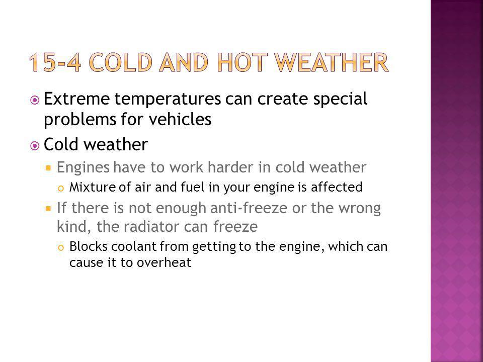 Extreme temperatures can create special problems for vehicles Cold weather Engines have to work harder in cold weather Mixture of air and fuel in your engine is affected If there is not enough anti-freeze or the wrong kind, the radiator can freeze Blocks coolant from getting to the engine, which can cause it to overheat