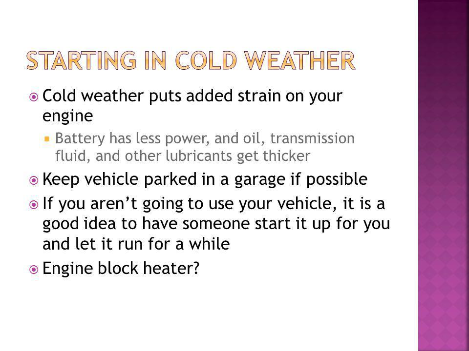 Cold weather puts added strain on your engine Battery has less power, and oil, transmission fluid, and other lubricants get thicker Keep vehicle parked in a garage if possible If you arent going to use your vehicle, it is a good idea to have someone start it up for you and let it run for a while Engine block heater