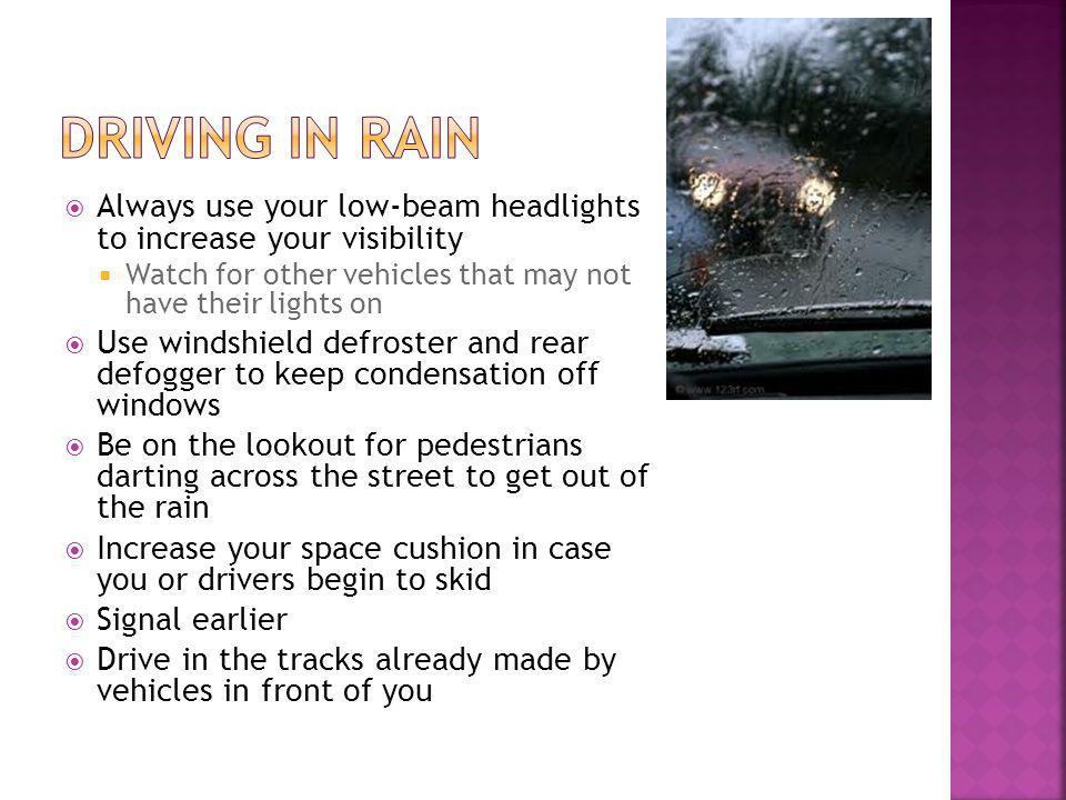 Always use your low-beam headlights to increase your visibility Watch for other vehicles that may not have their lights on Use windshield defroster and rear defogger to keep condensation off windows Be on the lookout for pedestrians darting across the street to get out of the rain Increase your space cushion in case you or drivers begin to skid Signal earlier Drive in the tracks already made by vehicles in front of you