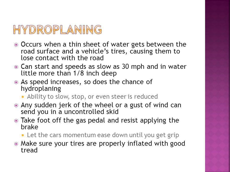 Occurs when a thin sheet of water gets between the road surface and a vehicles tires, causing them to lose contact with the road Can start and speeds as slow as 30 mph and in water little more than 1/8 inch deep As speed increases, so does the chance of hydroplaning Ability to slow, stop, or even steer is reduced Any sudden jerk of the wheel or a gust of wind can send you in a uncontrolled skid Take foot off the gas pedal and resist applying the brake Let the cars momentum ease down until you get grip Make sure your tires are properly inflated with good tread