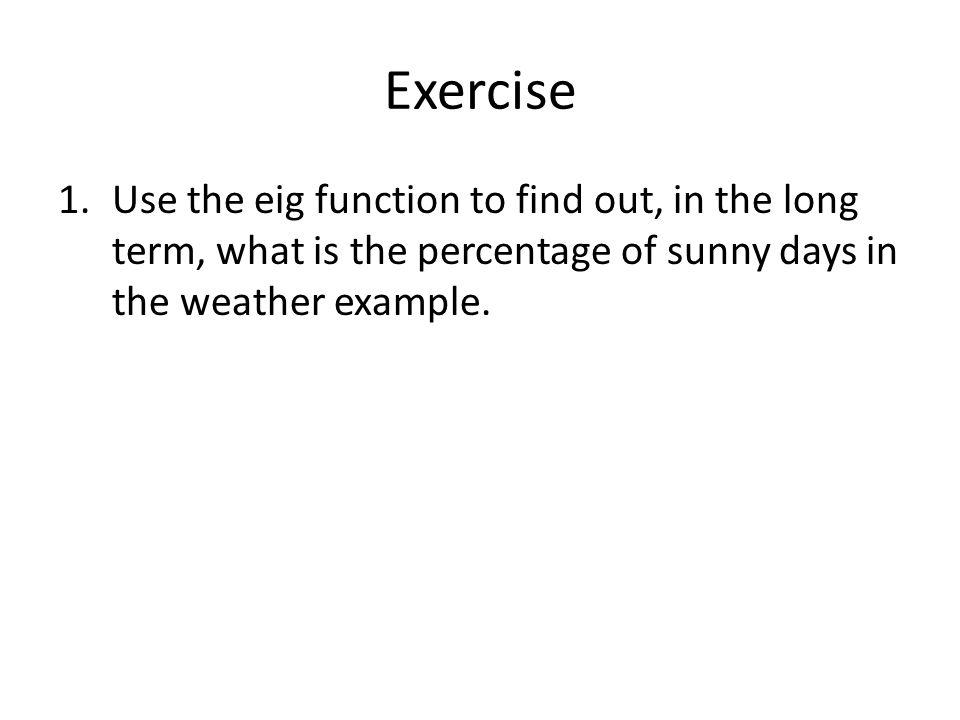 Exercise 1.Use the eig function to find out, in the long term, what is the percentage of sunny days in the weather example.