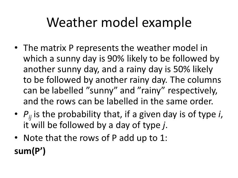 Weather model example The matrix P represents the weather model in which a sunny day is 90% likely to be followed by another sunny day, and a rainy day is 50% likely to be followed by another rainy day.