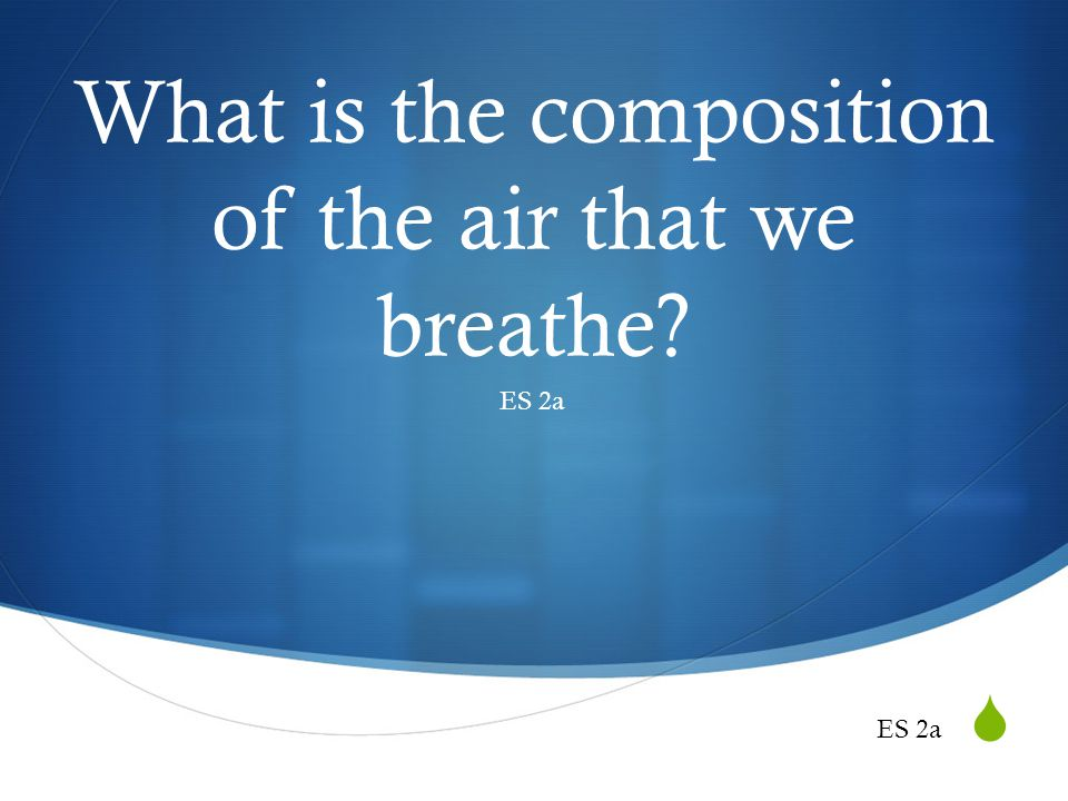 What is the composition of the air that we breathe? ES 2a