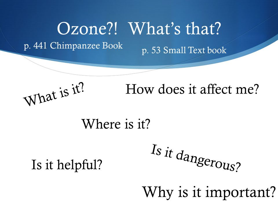 Ozone?! Whats that? Where is it? Why is it important? Is it helpful? Is it dangerous? How does it affect me? What is it? p. 441 Chimpanzee Book p. 53