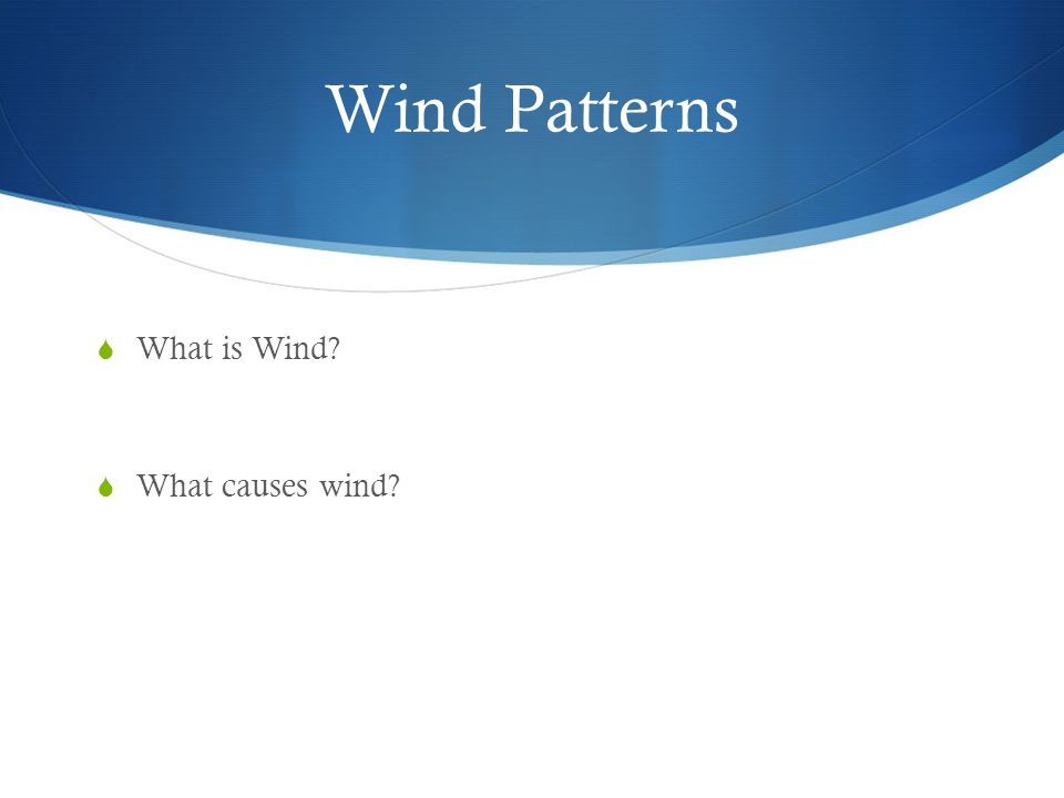 Wind Patterns What is Wind? What causes wind?