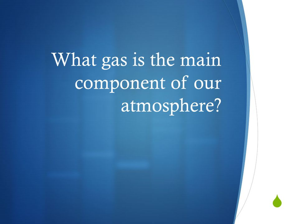 What gas is the main component of our atmosphere?