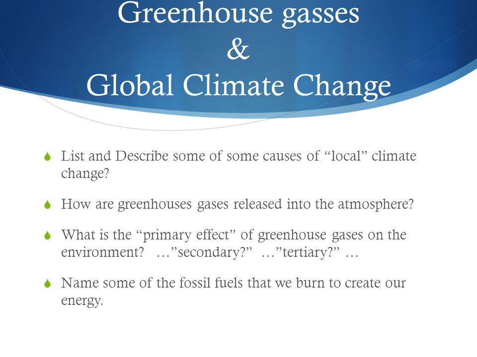 Greenhouse gasses & Global Climate Change List and Describe some of some causes of local climate change? How are greenhouses gases released into the a