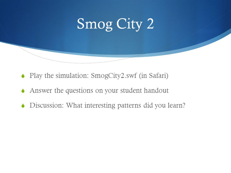 Smog City 2 Play the simulation: SmogCity2.swf (in Safari) Answer the questions on your student handout Discussion: What interesting patterns did you