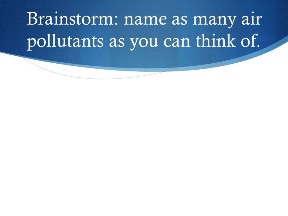 Brainstorm: name as many air pollutants as you can think of.