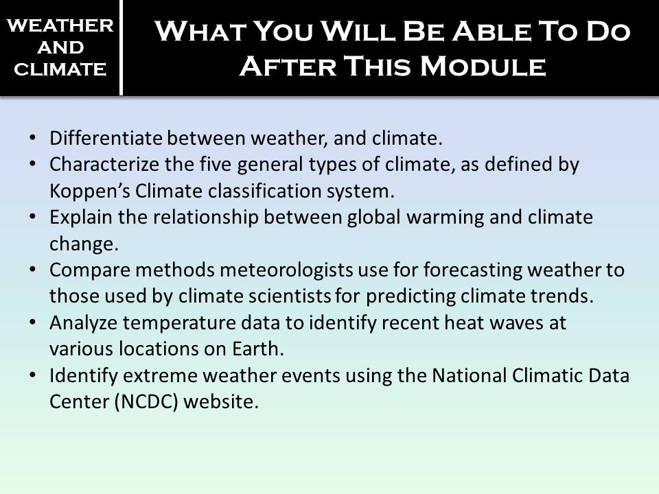 What You Will Be Able To Do After This Module Differentiate between weather, and climate. Characterize the five general types of climate, as defined b