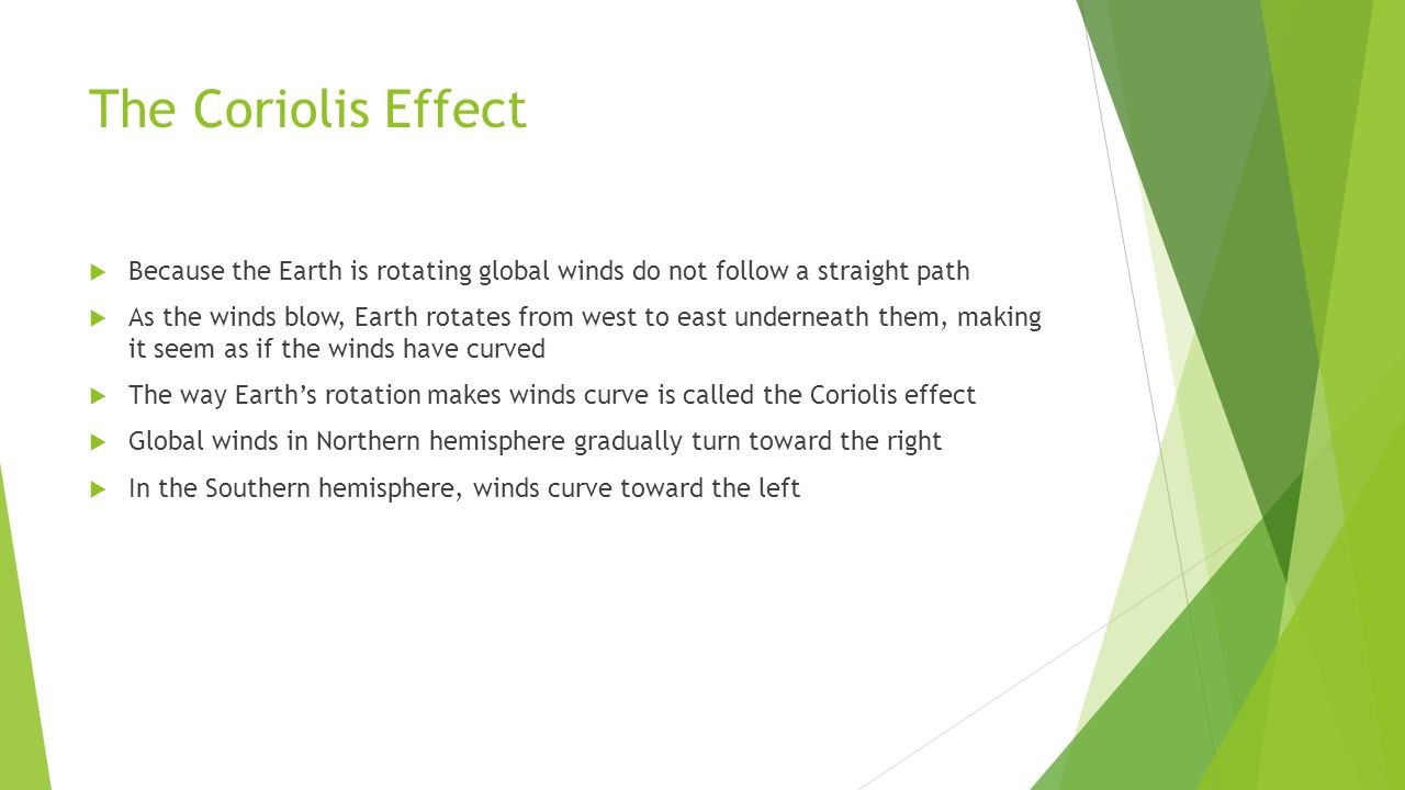 The Coriolis Effect Because the Earth is rotating global winds do not follow a straight path As the winds blow, Earth rotates from west to east undern