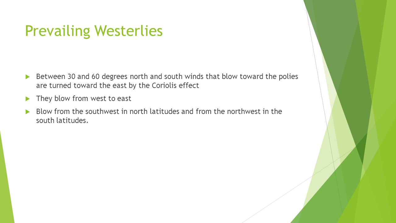Prevailing Westerlies Between 30 and 60 degrees north and south winds that blow toward the polies are turned toward the east by the Coriolis effect Th