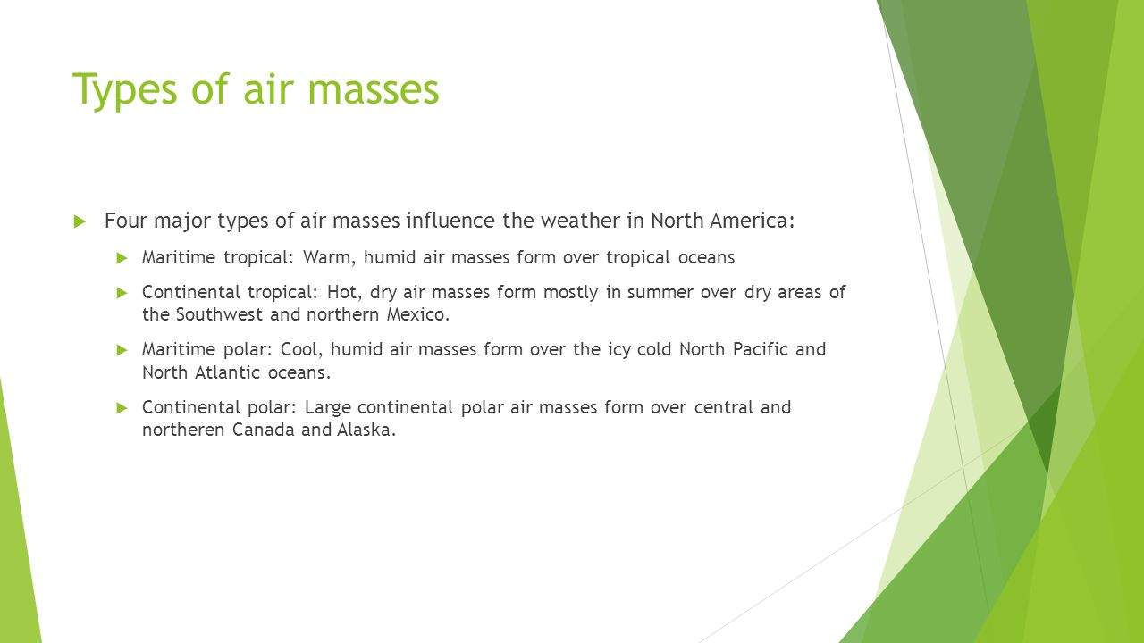 Types of air masses Four major types of air masses influence the weather in North America: Maritime tropical: Warm, humid air masses form over tropica