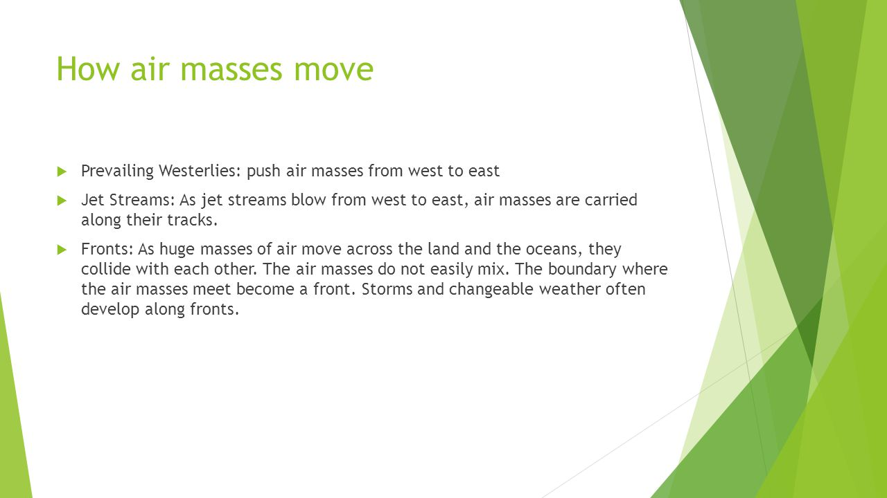 How air masses move Prevailing Westerlies: push air masses from west to east Jet Streams: As jet streams blow from west to east, air masses are carrie