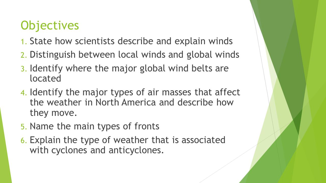 Objectives 1. State how scientists describe and explain winds 2. Distinguish between local winds and global winds 3. Identify where the major global w