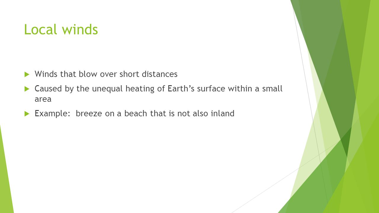 Local winds Winds that blow over short distances Caused by the unequal heating of Earths surface within a small area Example: breeze on a beach that i