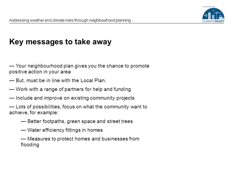 Key messages to take away Your neighbourhood plan gives you the chance to promote positive action in your area But, must be in line with the Local Pla