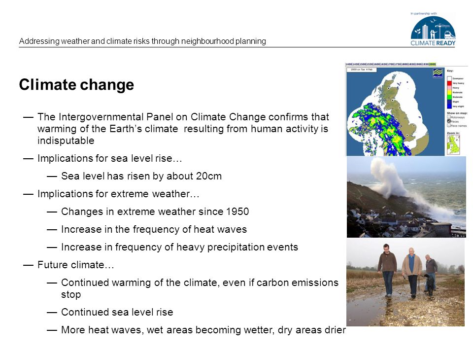 Climate change Addressing weather and climate risks through neighbourhood planning The Intergovernmental Panel on Climate Change confirms that warming of the Earths climate resulting from human activity is indisputable Implications for sea level rise… Sea level has risen by about 20cm Implications for extreme weather… Changes in extreme weather since 1950 Increase in the frequency of heat waves Increase in frequency of heavy precipitation events Future climate… Continued warming of the climate, even if carbon emissions stop Continued sea level rise More heat waves, wet areas becoming wetter, dry areas drier