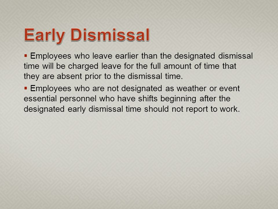 Employees who leave earlier than the designated dismissal time will be charged leave for the full amount of time that they are absent prior to the dismissal time.