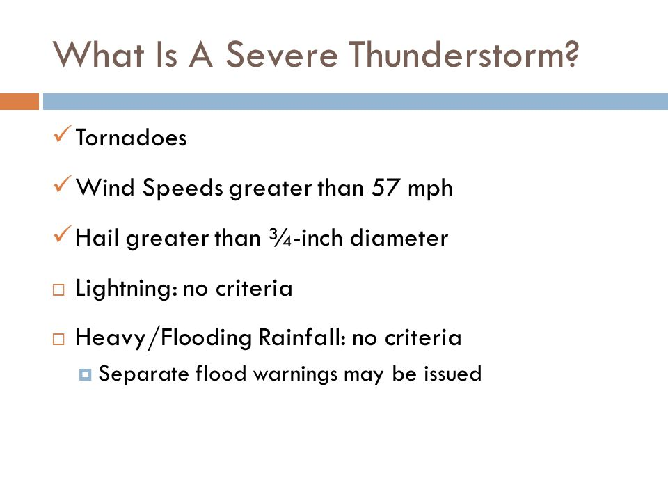 What Is A Severe Thunderstorm? T ornadoes W ind Speeds greater than 57 mph H ail greater than ¾-inch diameter Lightning: no criteria Heavy/Flooding Ra