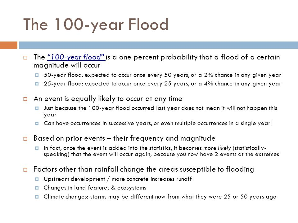 The 100-year Flood The 100-year flood is a one percent probability that a flood of a certain magnitude will occur 50-year flood: expected to occur onc