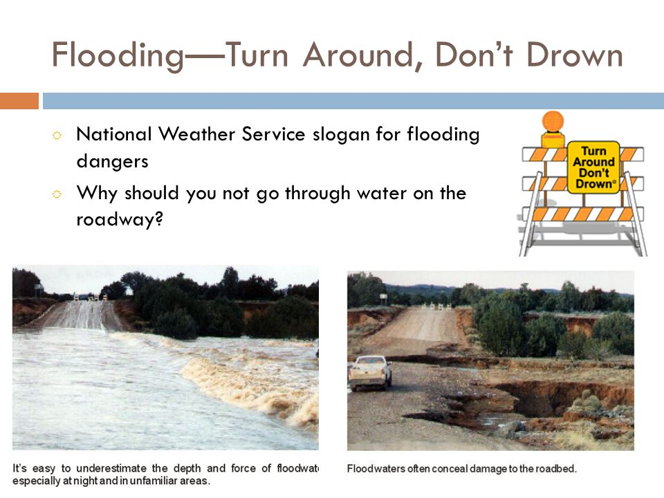 FloodingTurn Around, Dont Drown National Weather Service slogan for flooding dangers Why should you not go through water on the roadway?