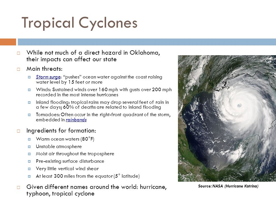 Tropical Cyclones While not much of a direct hazard in Oklahoma, their impacts can affect our state Main threats: Storm surge: pushes ocean water agai