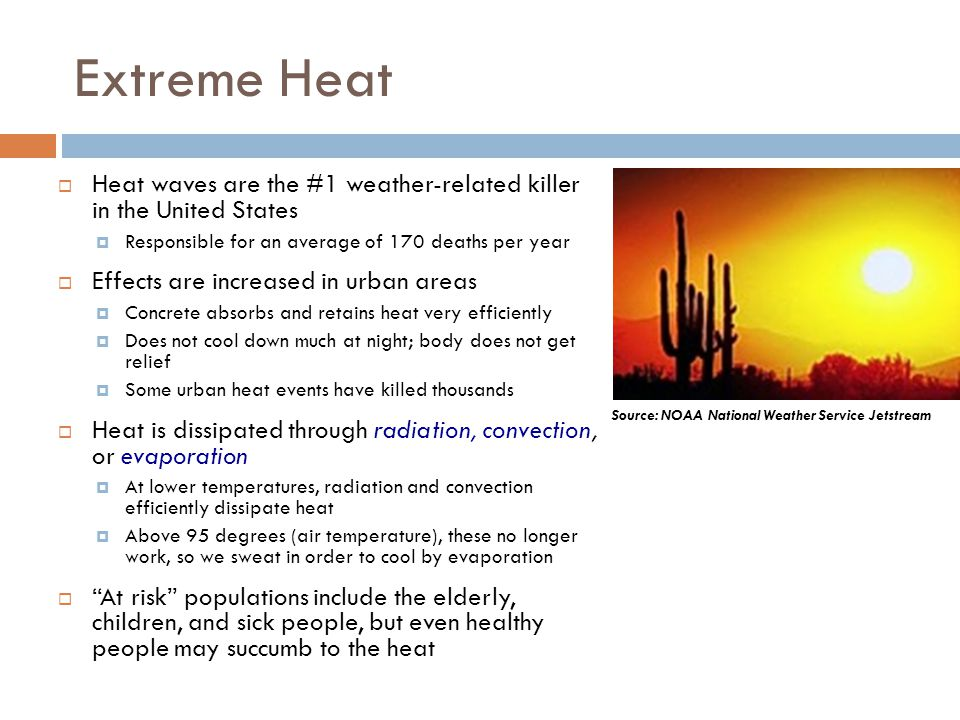 Extreme Heat Heat waves are the #1 weather-related killer in the United States Responsible for an average of 170 deaths per year Effects are increased
