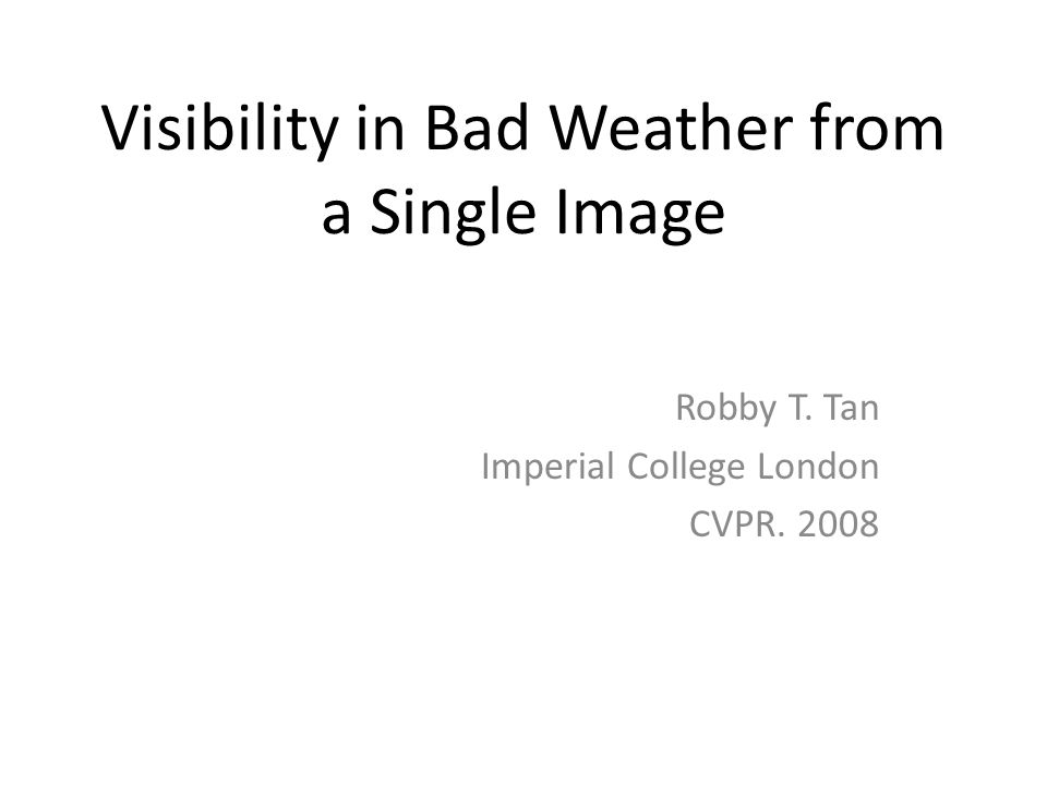 Visibility in Bad Weather from a Single Image Robby T. Tan Imperial College London CVPR. 2008