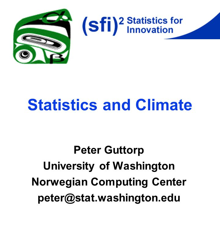 Statistics and Climate Peter Guttorp University of Washington Norwegian Computing Center peter@stat.washington.edu