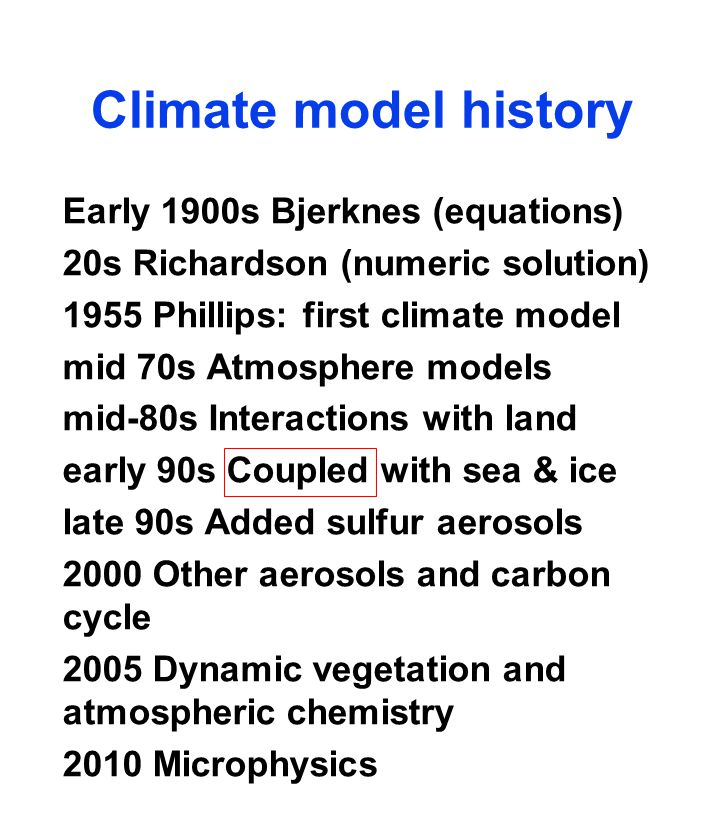 Climate model history Early 1900s Bjerknes (equations) 20s Richardson (numeric solution) 1955 Phillips: first climate model mid 70s Atmosphere models mid-80s Interactions with land early 90s Coupled with sea & ice late 90s Added sulfur aerosols 2000 Other aerosols and carbon cycle 2005 Dynamic vegetation and atmospheric chemistry 2010 Microphysics