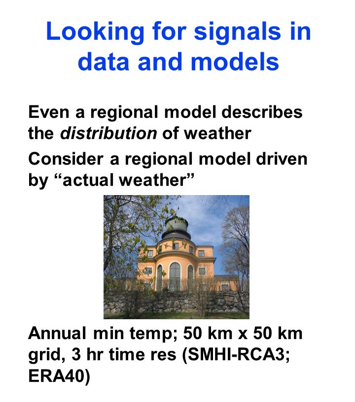 Looking for signals in data and models Even a regional model describes the distribution of weather Consider a regional model driven by actual weather Annual min temp; 50 km x 50 km grid, 3 hr time res (SMHI-RCA3; ERA40)