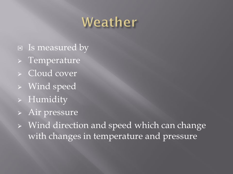 Is measured by Temperature Cloud cover Wind speed Humidity Air pressure Wind direction and speed which can change with changes in temperature and pres