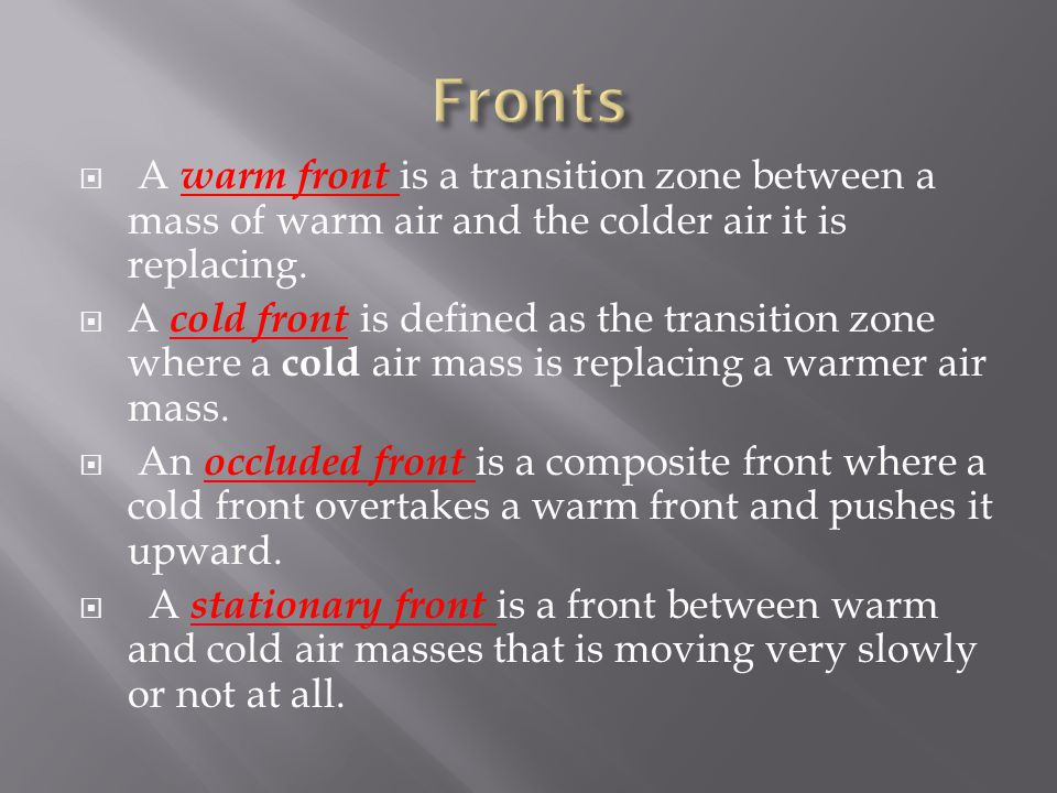 A warm front is a transition zone between a mass of warm air and the colder air it is replacing. A cold front is defined as the transition zone where
