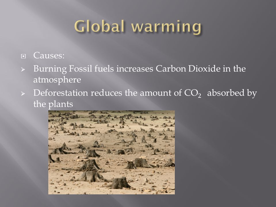 Causes: Burning Fossil fuels increases Carbon Dioxide in the atmosphere Deforestation reduces the amount of CO 2 absorbed by the plants
