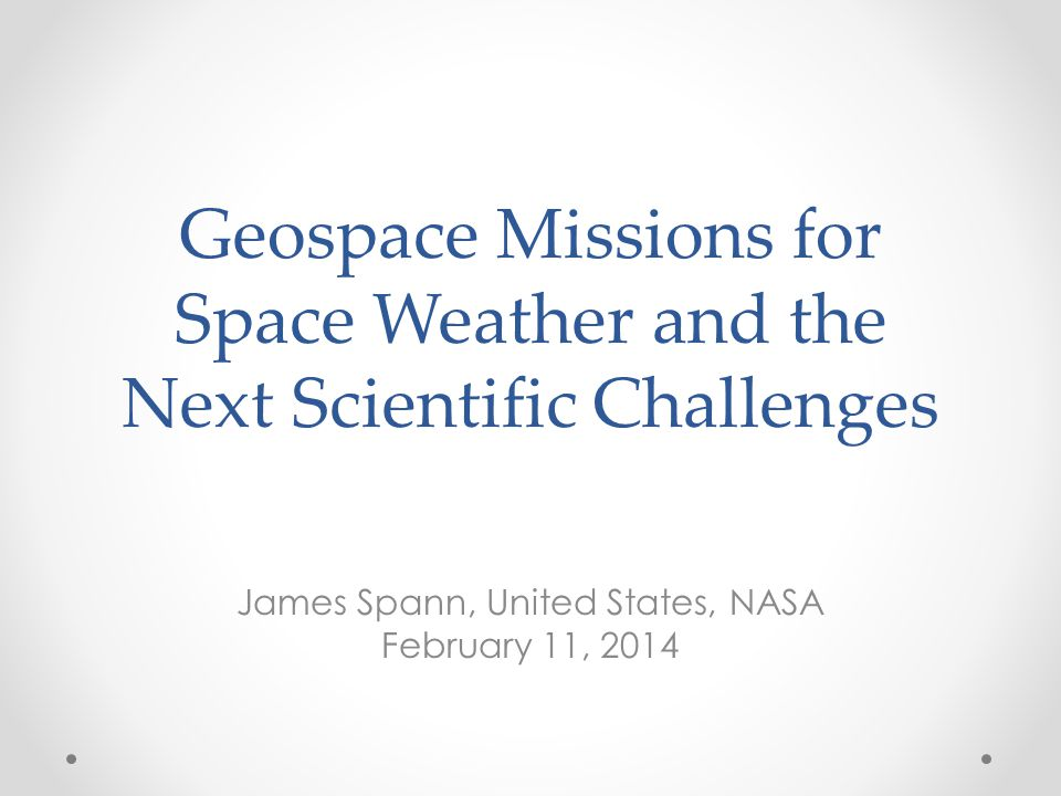 Geospace Missions for Space Weather and the Next Scientific Challenges James Spann, United States, NASA February 11, 2014