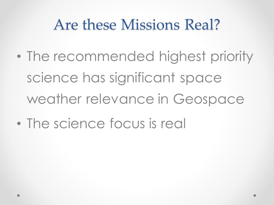 Are these Missions Real? The recommended highest priority science has significant space weather relevance in Geospace The science focus is real