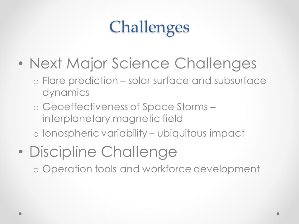 Challenges Next Major Science Challenges o Flare prediction – solar surface and subsurface dynamics o Geoeffectiveness of Space Storms – interplanetar