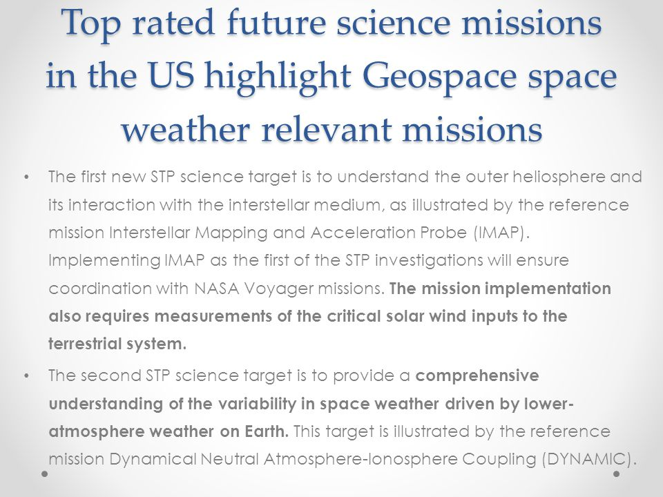 Top rated future science missions in the US highlight Geospace space weather relevant missions The first new STP science target is to understand the o