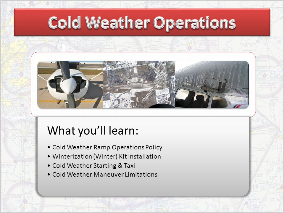 What youll learn: Cold Weather Ramp Operations Policy Winterization (Winter) Kit Installation Cold Weather Starting & Taxi Cold Weather Maneuver Limit